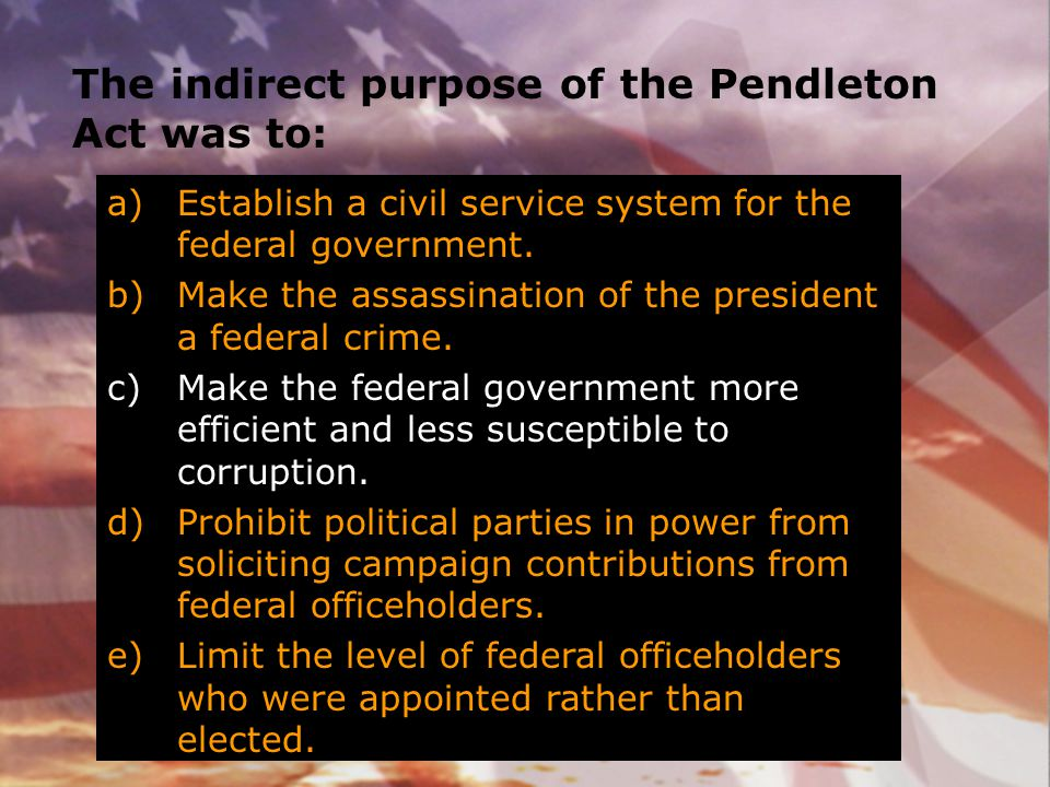 The indirect purpose of the Pendleton Act was to: