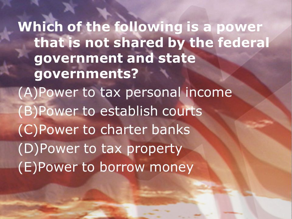 Which of the following is a power that is not shared by the federal government and state governments
