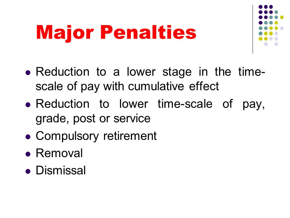 Major Penalties Reduction to a lower stage in the time-scale of pay with cumulative effect.