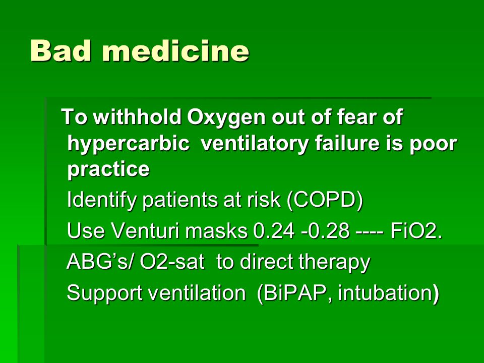 Bad medicine To withhold Oxygen out of fear of hypercarbic ventilatory failure is poor practice. Identify patients at risk (COPD)