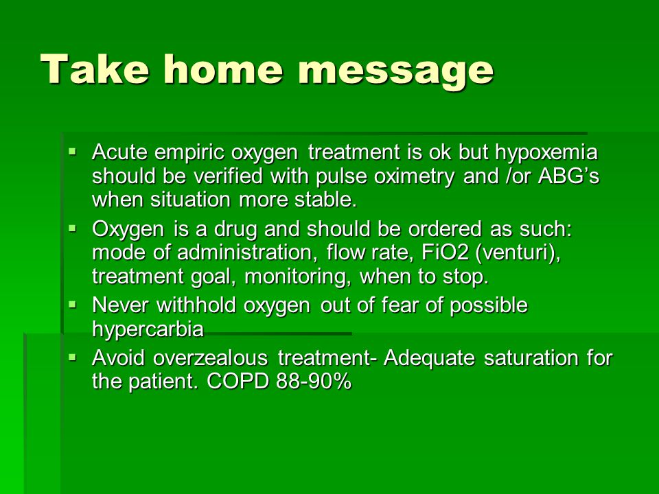 Take home message Acute empiric oxygen treatment is ok but hypoxemia should be verified with pulse oximetry and /or ABG's when situation more stable.