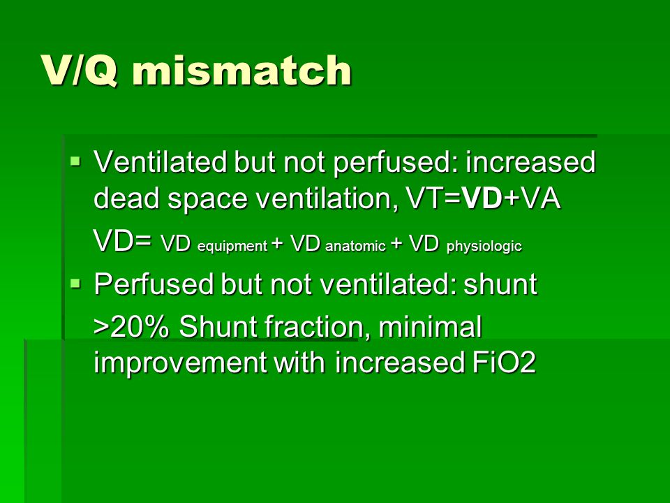 V/Q mismatch Ventilated but not perfused: increased dead space ventilation, VT=VD+VA. VD= VD equipment + VD anatomic + VD physiologic.