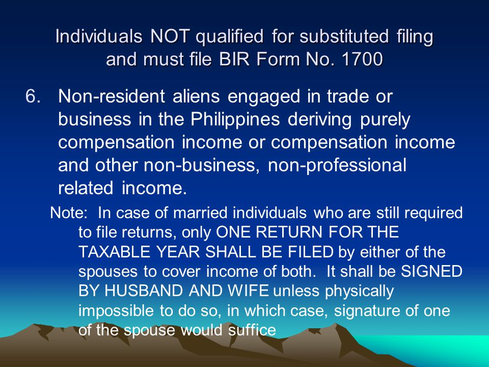 Individuals NOT qualified for substituted filing and must file BIR Form No. 1700