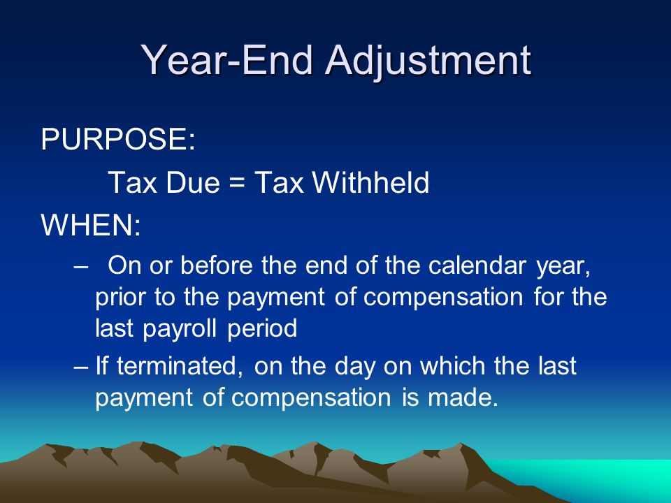Year-End Adjustment PURPOSE: Tax Due = Tax Withheld WHEN: