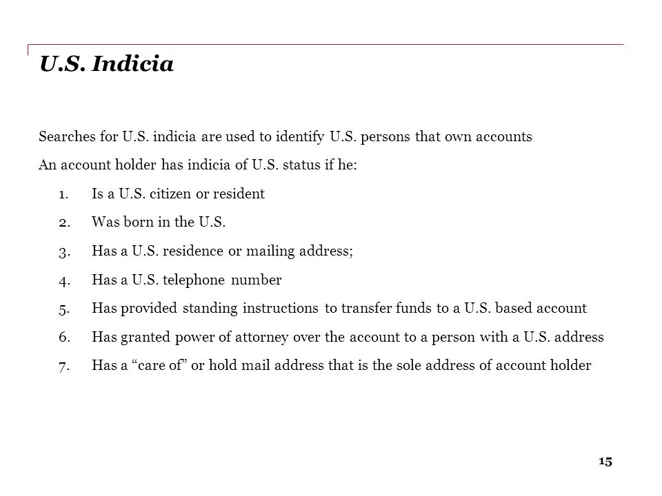 U.S. Indicia Searches for U.S. indicia are used to identify U.S. persons that own accounts. An account holder has indicia of U.S. status if he:
