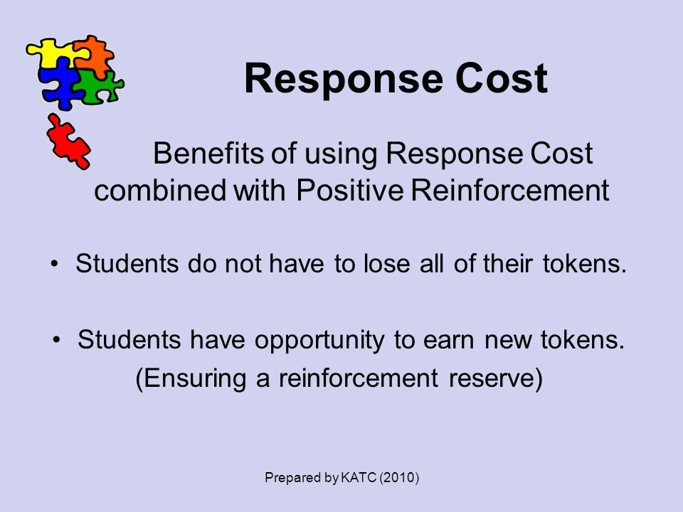 Response Cost Benefits of using Response Cost combined with Positive Reinforcement. Students do not have to lose all of their tokens.