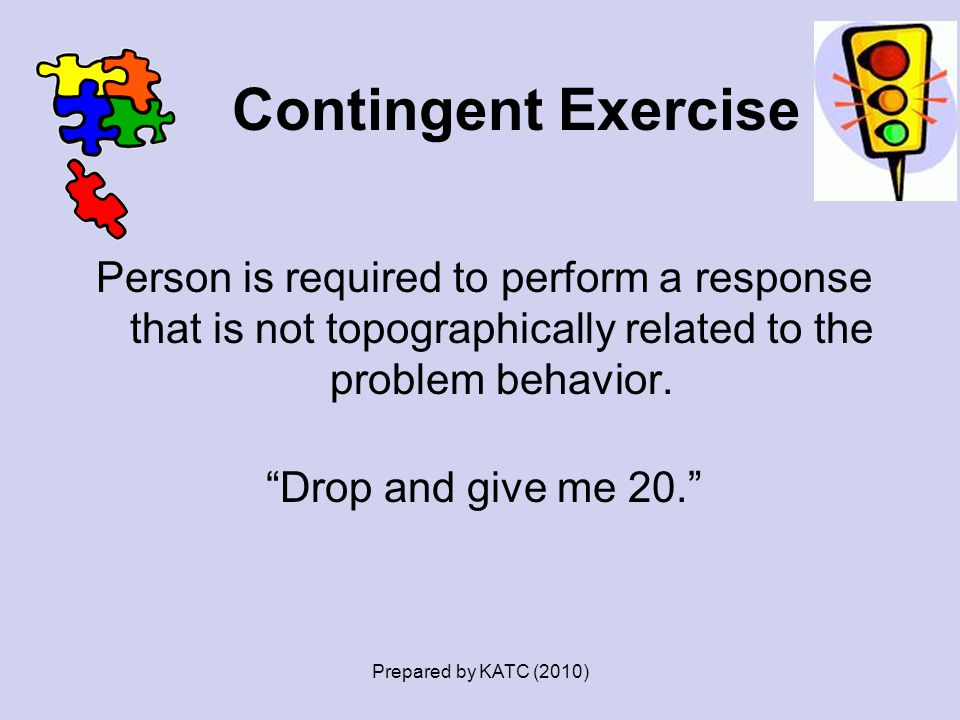 Contingent Exercise Person is required to perform a response that is not topographically related to the problem behavior. Drop and give me 20.