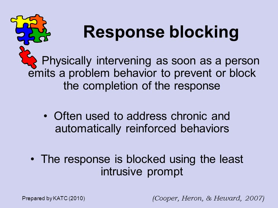 Response blocking Physically intervening as soon as a person emits a problem behavior to prevent or block the completion of the response.