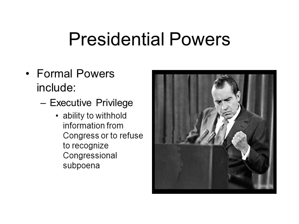 Presidential Powers Formal Powers include: Executive Privilege