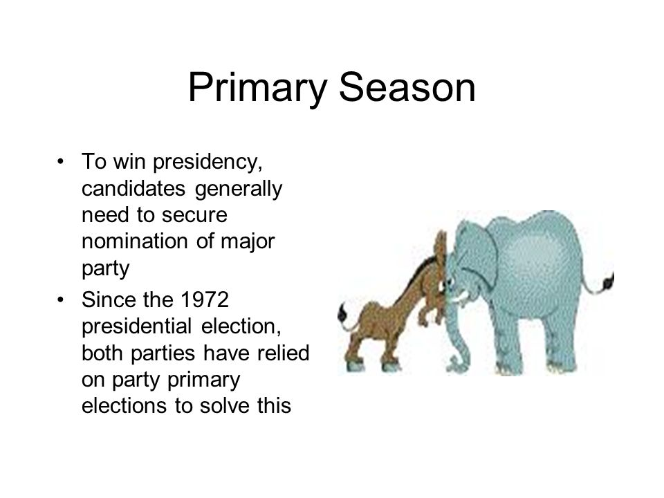 Primary Season To win presidency, candidates generally need to secure nomination of major party.
