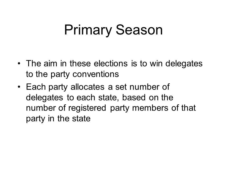 Primary Season The aim in these elections is to win delegates to the party conventions.