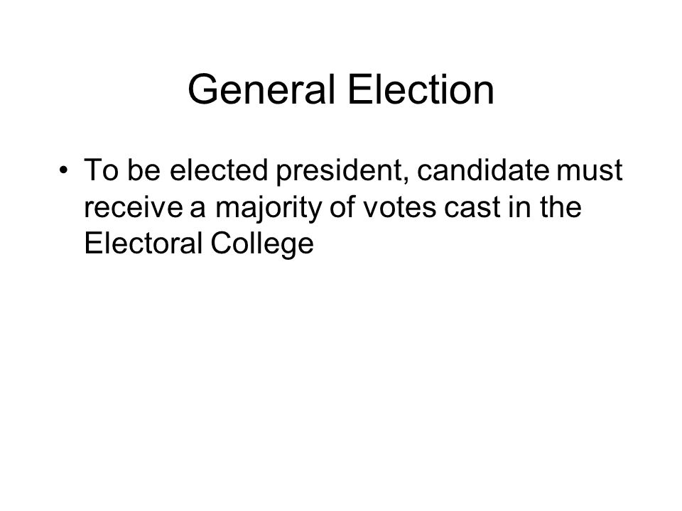 General Election To be elected president, candidate must receive a majority of votes cast in the Electoral College.
