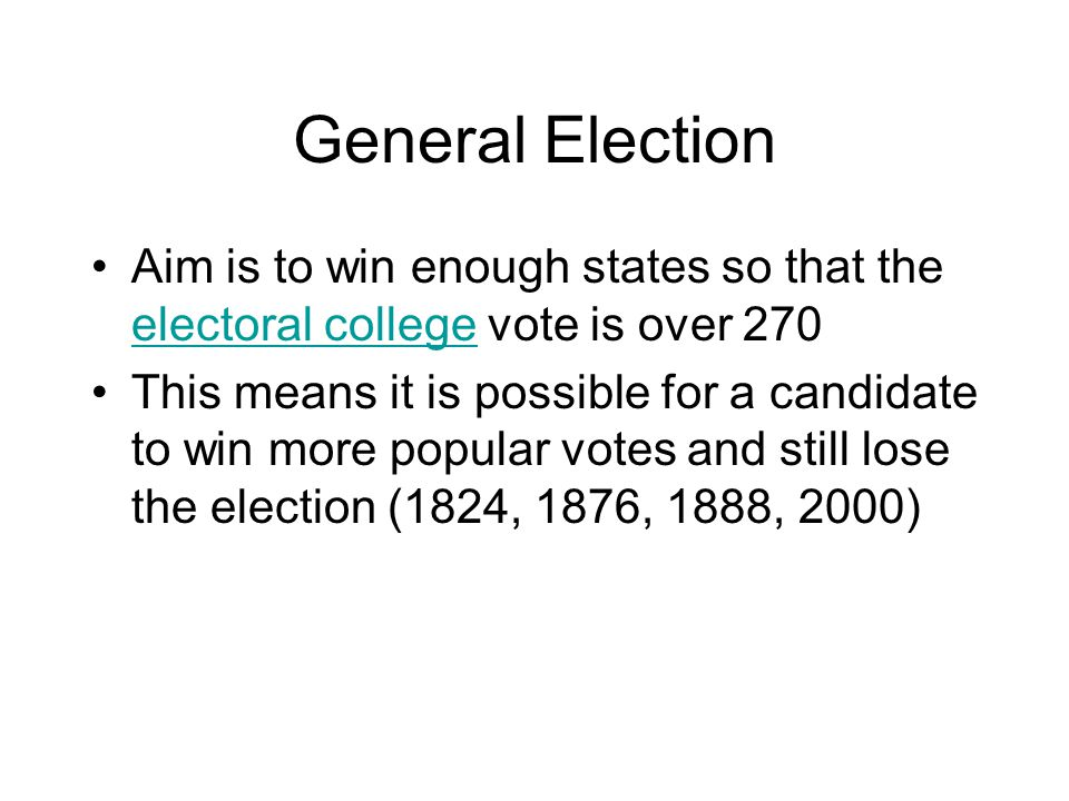 General Election Aim is to win enough states so that the electoral college vote is over 270.