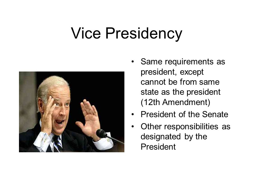 Vice Presidency Same requirements as president, except cannot be from same state as the president (12th Amendment)