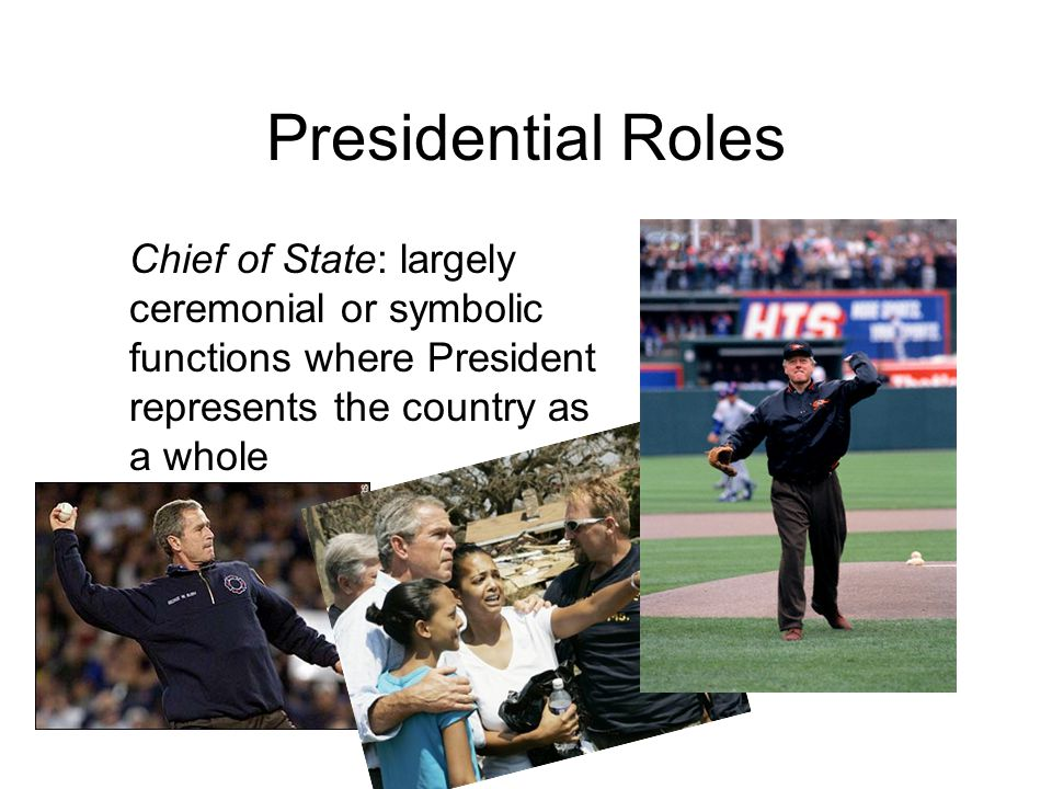 Presidential Roles Chief of State: largely ceremonial or symbolic functions where President represents the country as a whole.