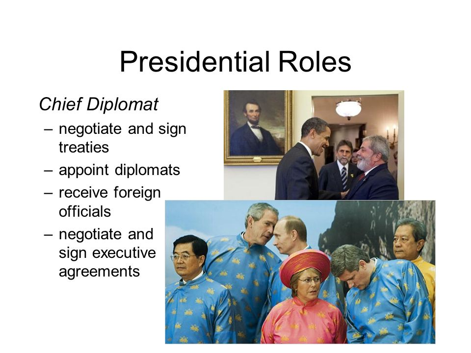 Presidential Roles Chief Diplomat negotiate and sign treaties