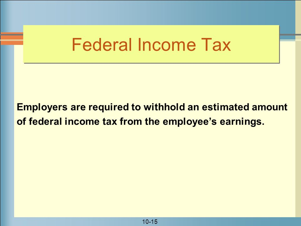 Federal Income Tax Employers are required to withhold an estimated amount. of federal income tax from the employee's earnings.