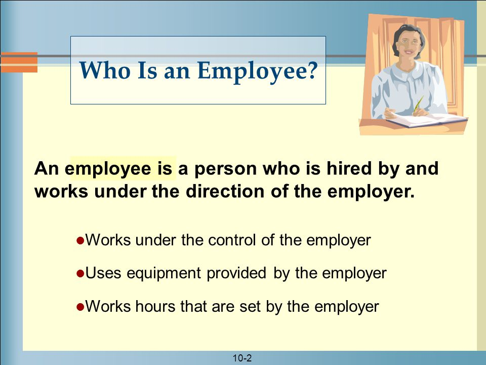 Who Is an Employee An employee is a person who is hired by and works under the direction of the employer.