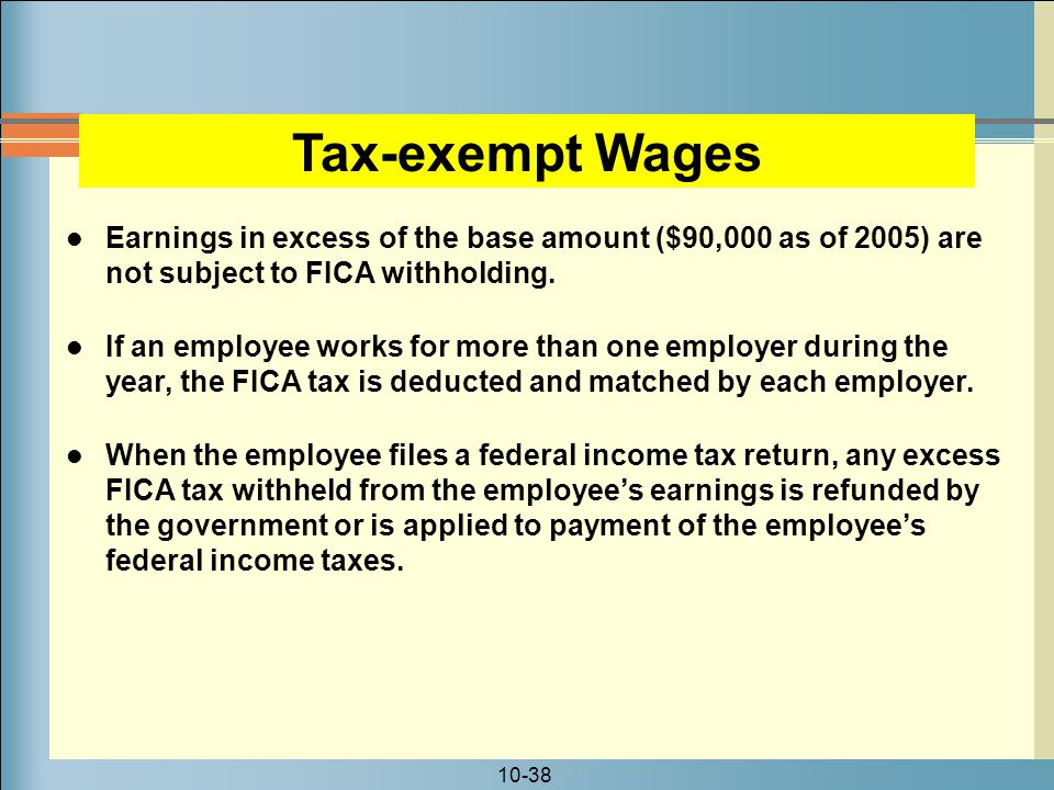 Tax-exempt Wages Earnings in excess of the base amount ($90,000 as of 2005) are not subject to FICA withholding.