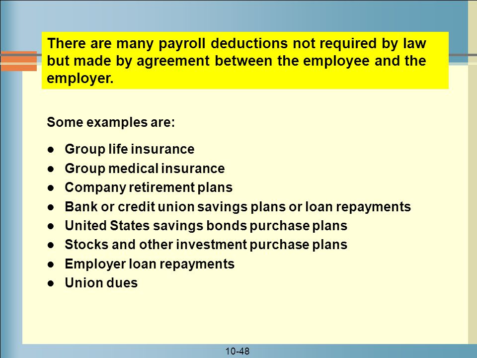 There are many payroll deductions not required by law but made by agreement between the employee and the employer.