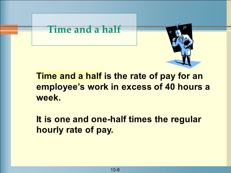 Time and a half Time and a half is the rate of pay for an employee's work in excess of 40 hours a week.