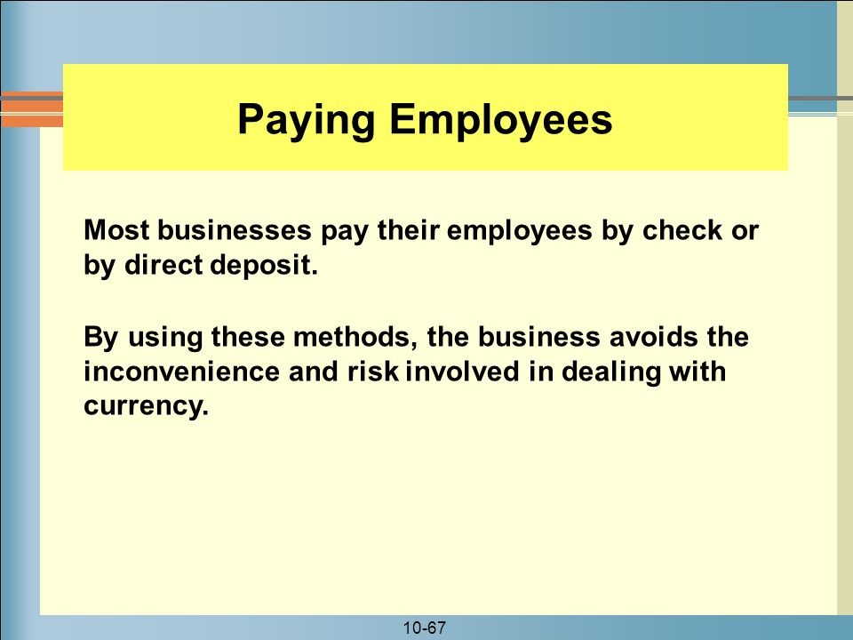 Paying Employees Most businesses pay their employees by check or by direct deposit.