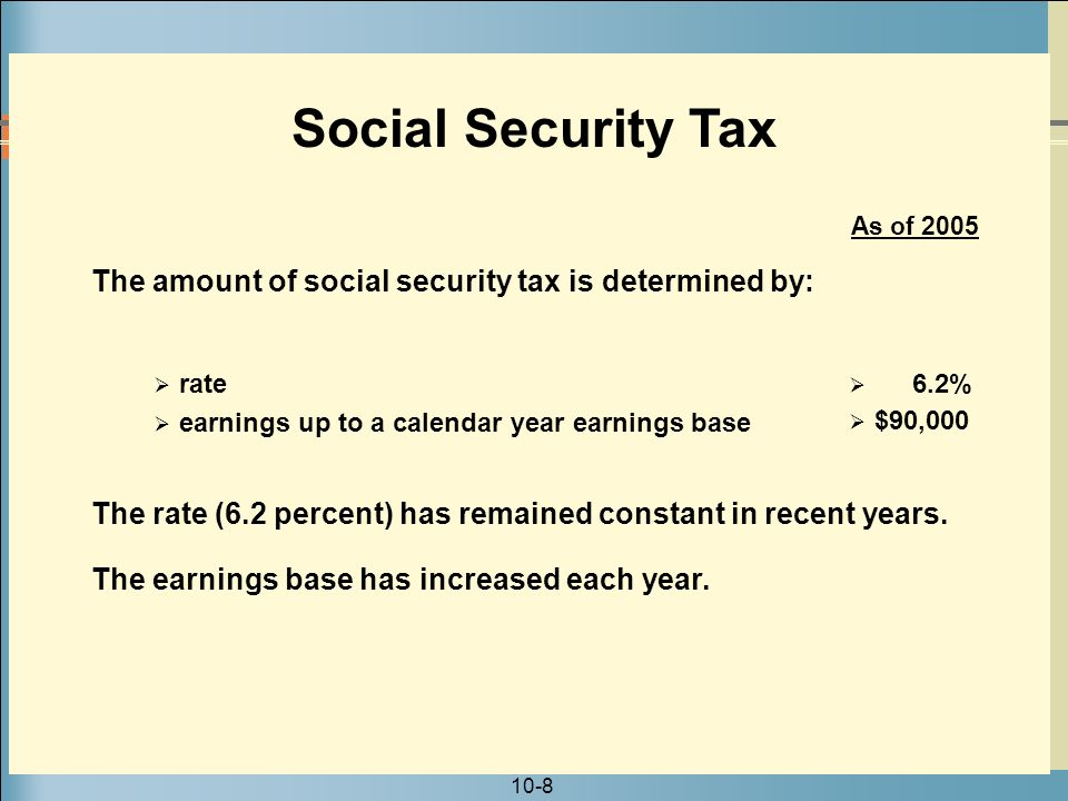 Social Security Tax As of 2005. The amount of social security tax is determined by: rate. 6.2% earnings up to a calendar year earnings base.