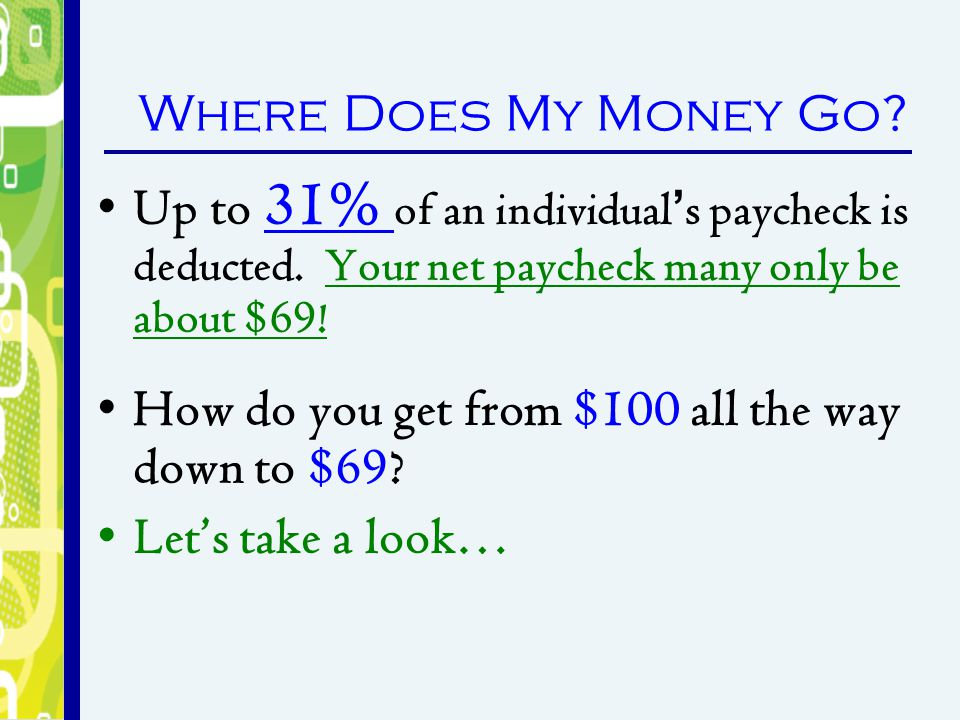 Where Does My Money Go Up to 31% of an individual's paycheck is deducted. Your net paycheck many only be about $69!