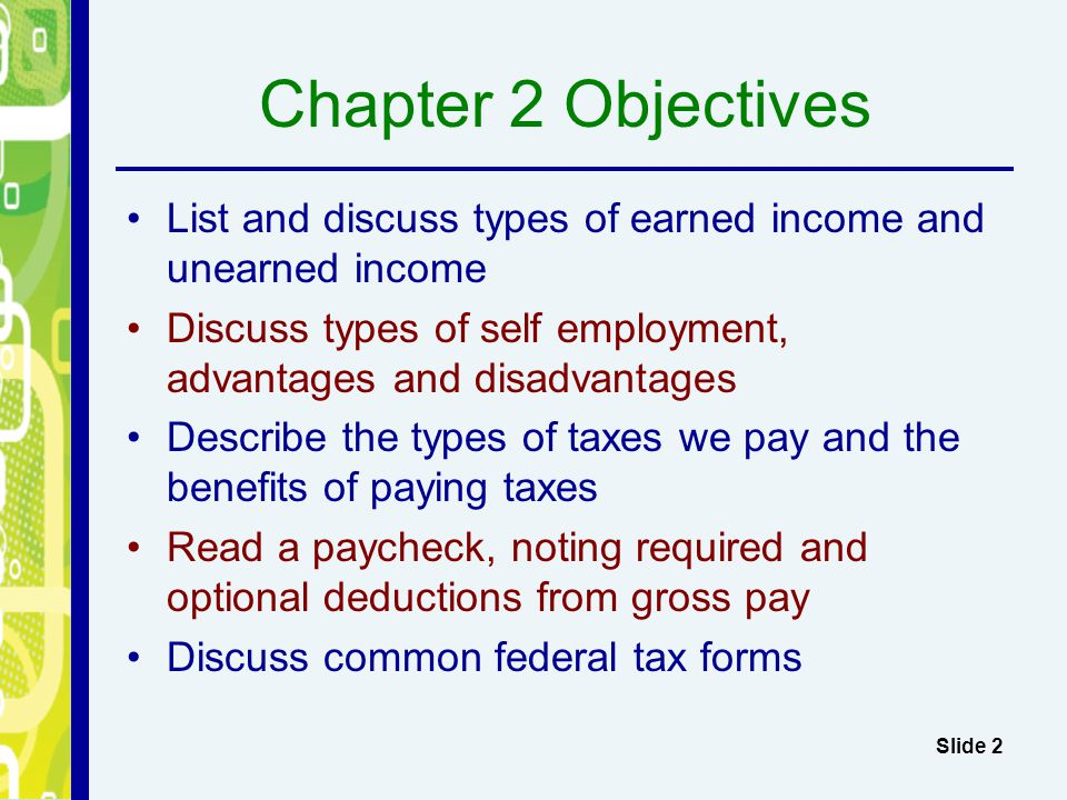 Chapter 2 Objectives List and discuss types of earned income and unearned income. Discuss types of self employment, advantages and disadvantages.