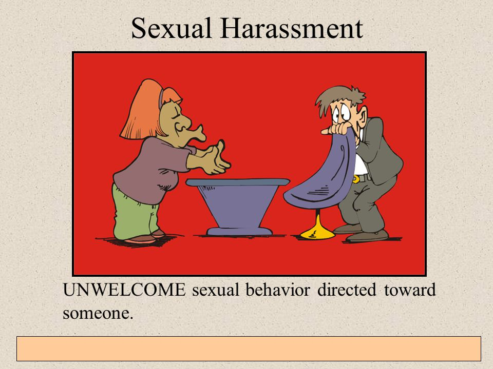 Sexual Harassment UNWELCOME sexual behavior directed toward someone.