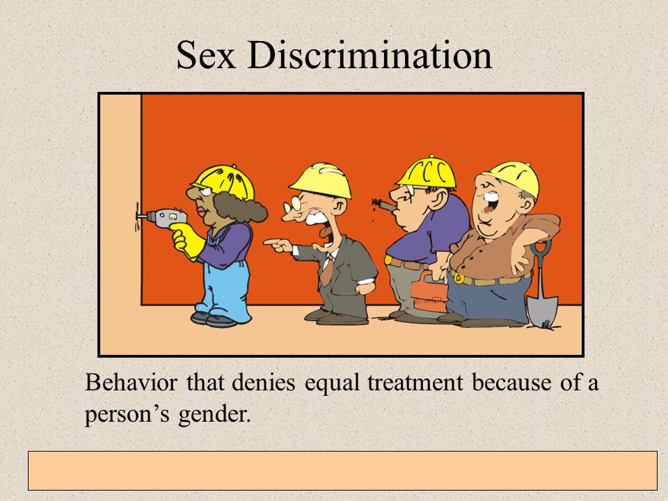 Sex Discrimination Behavior that denies equal treatment because of a person's gender.