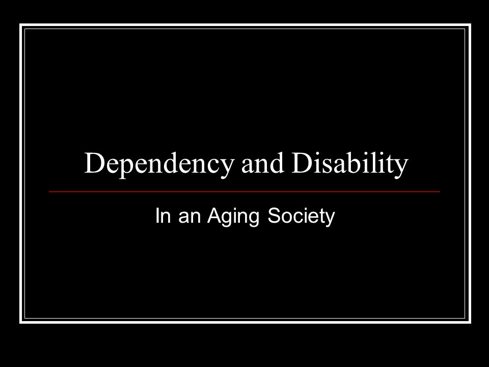 Dependency and Disability
