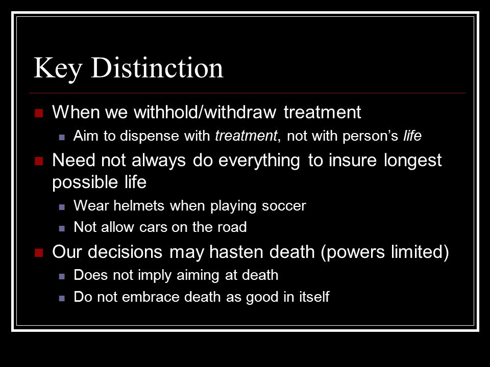 Key Distinction When we withhold/withdraw treatment
