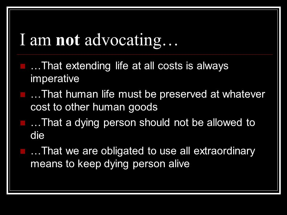I am not advocating… …That extending life at all costs is always imperative.