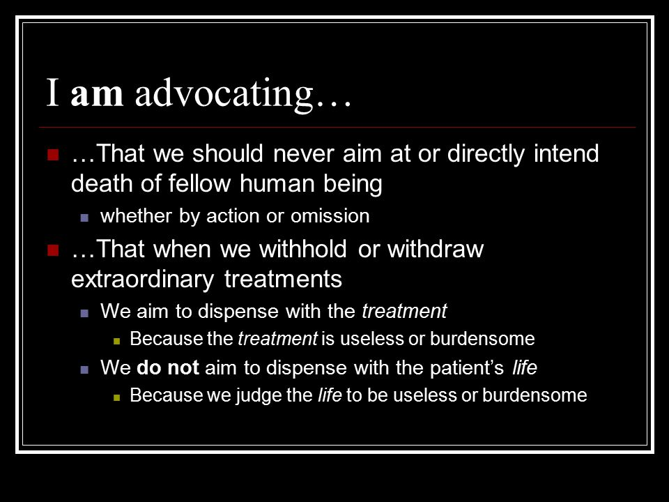 I am advocating… …That we should never aim at or directly intend death of fellow human being. whether by action or omission.