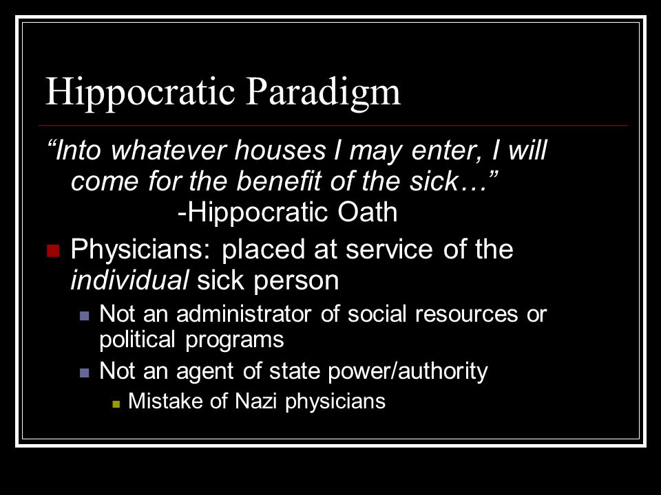 Hippocratic Paradigm Into whatever houses I may enter, I will come for the benefit of the sick… -Hippocratic Oath.