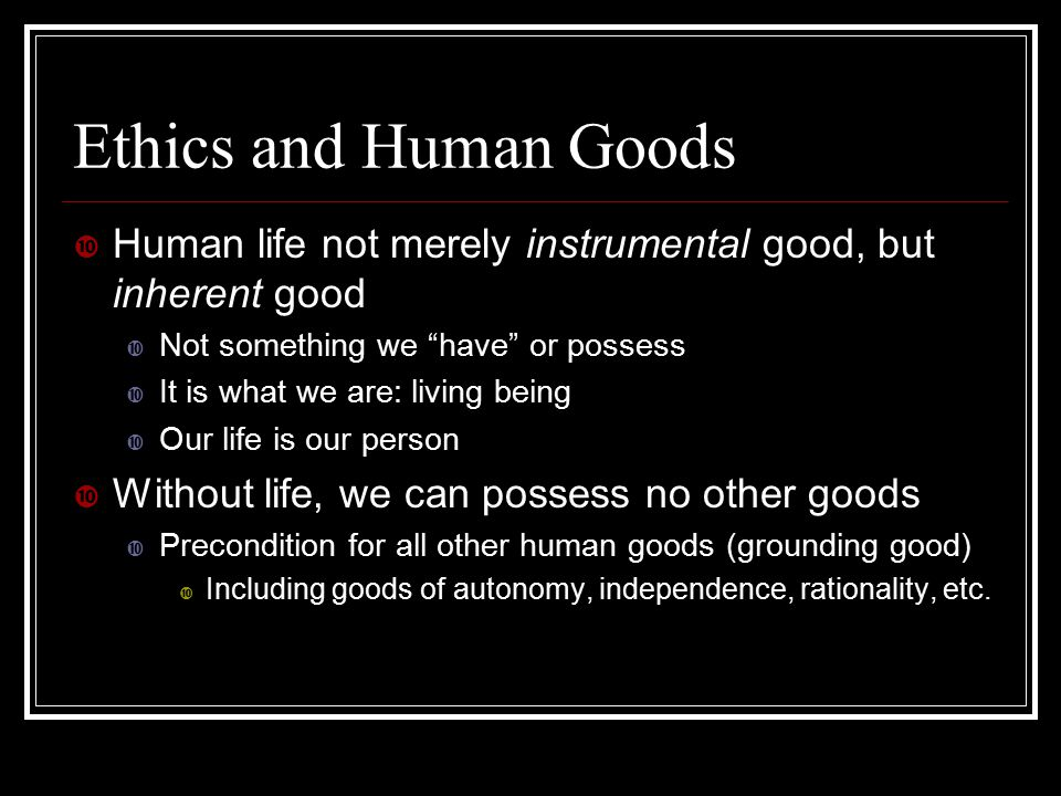 Ethics and Human Goods Human life not merely instrumental good, but inherent good. Not something we have or possess.