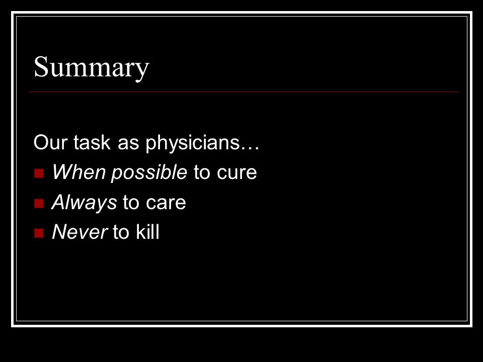 Summary Our task as physicians… When possible to cure Always to care