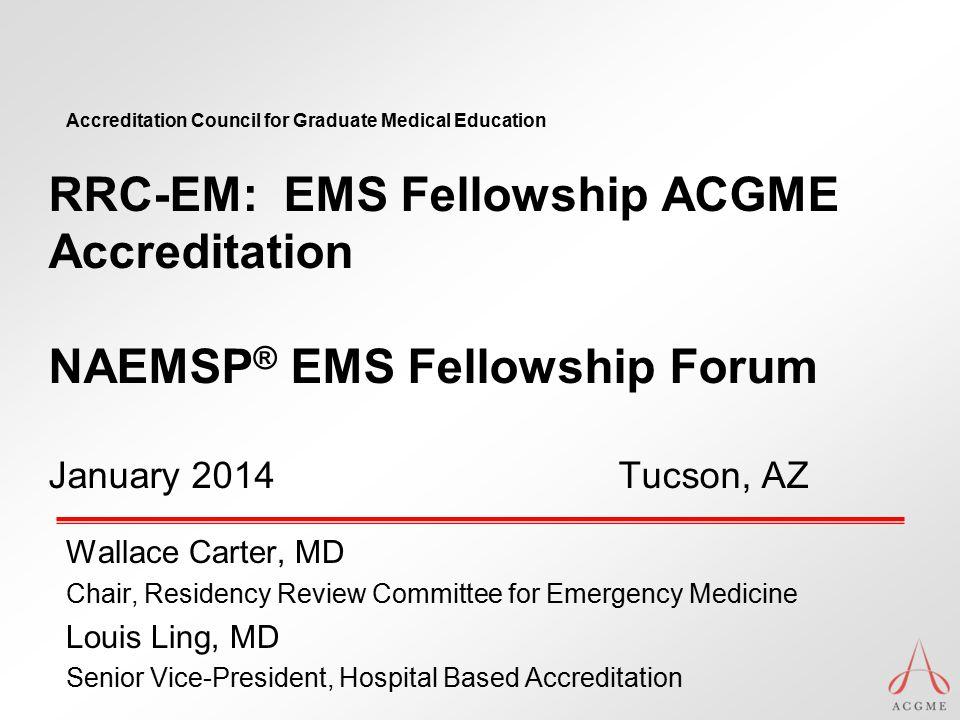 RRC-EM: EMS Fellowship ACGME Accreditation NAEMSP® EMS Fellowship Forum January 2014 Tucson, AZ