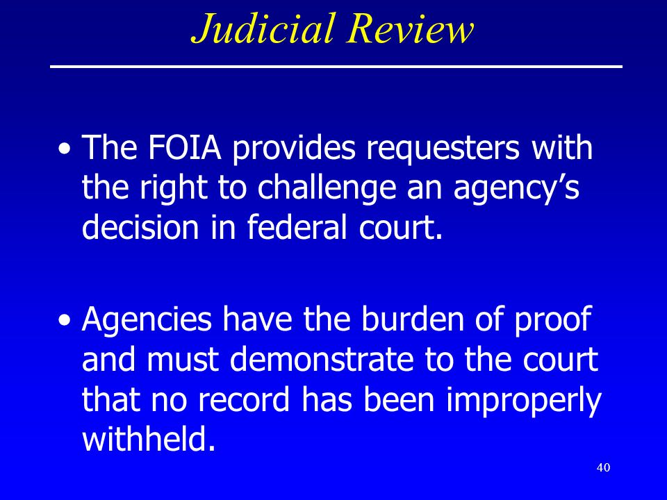Judicial Review The FOIA provides requesters with the right to challenge an agency's decision in federal court.