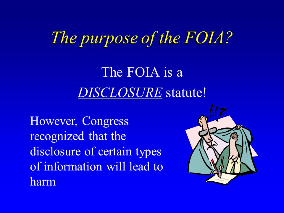 The purpose of the FOIA The FOIA is a DISCLOSURE statute!