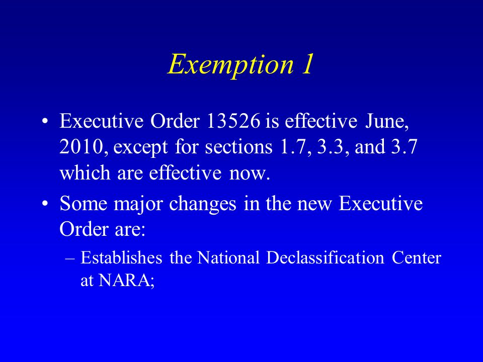Exemption 1 Executive Order 13526 is effective June, 2010, except for sections 1.7, 3.3, and 3.7 which are effective now.