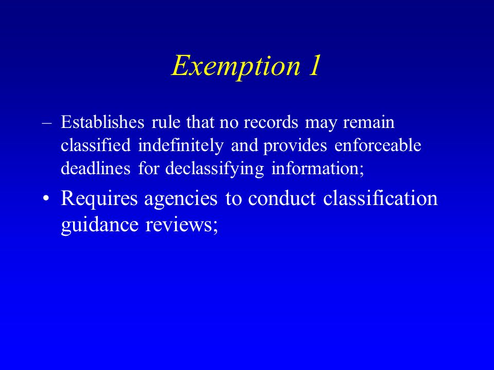 Exemption 1 Establishes rule that no records may remain classified indefinitely and provides enforceable deadlines for declassifying information;