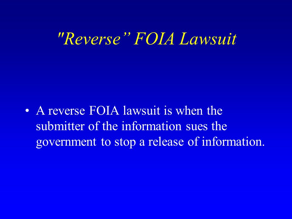 Reverse FOIA Lawsuit A reverse FOIA lawsuit is when the submitter of the information sues the government to stop a release of information.
