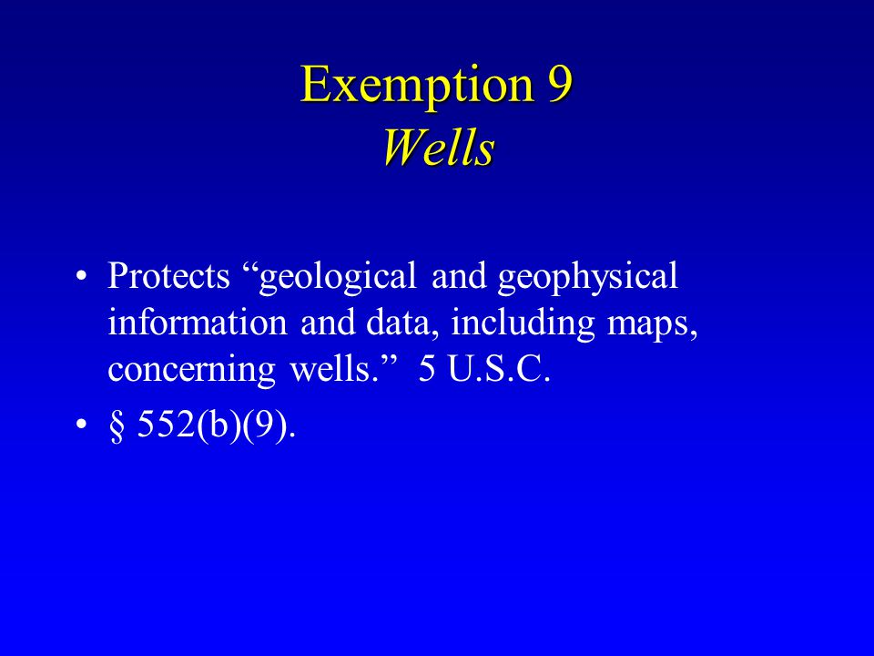 Exemption 9 Wells Protects geological and geophysical information and data, including maps, concerning wells. 5 U.S.C.