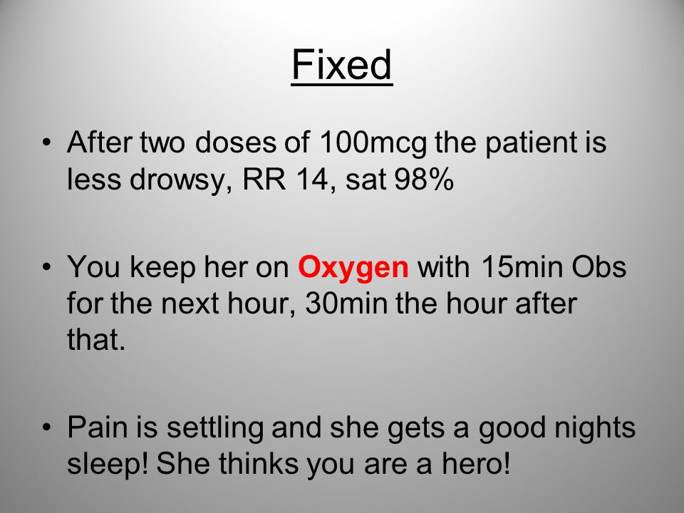 Fixed After two doses of 100mcg the patient is less drowsy, RR 14, sat 98%