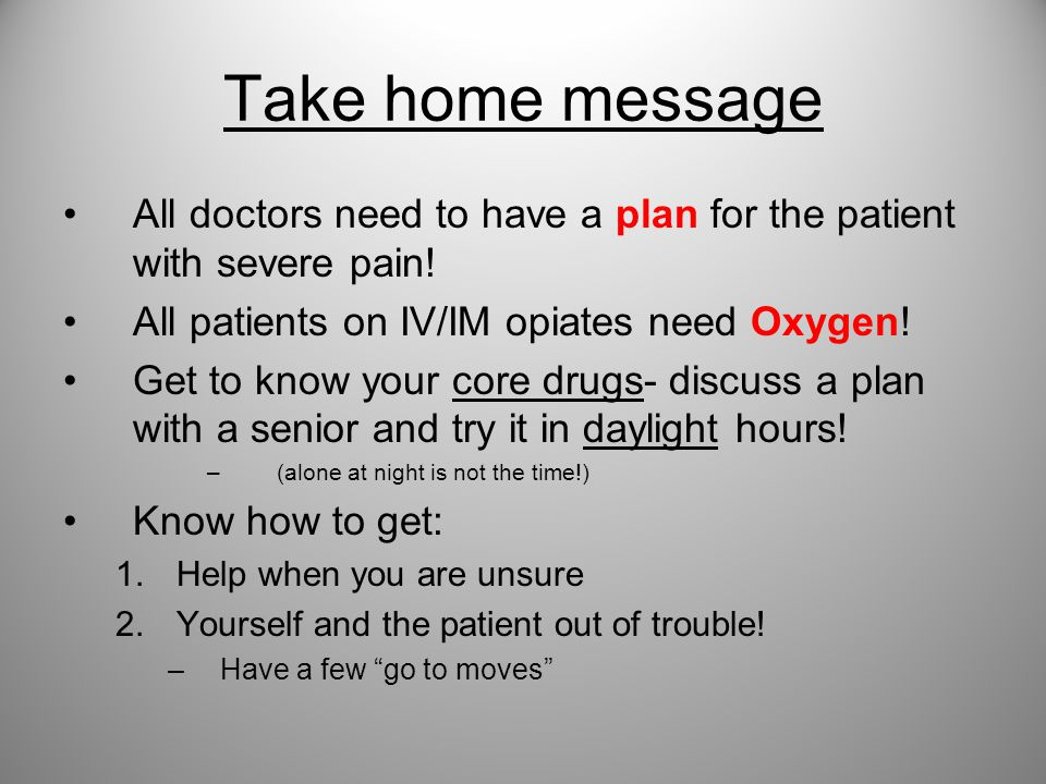 Take home message All doctors need to have a plan for the patient with severe pain! All patients on IV/IM opiates need Oxygen!