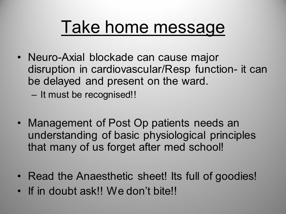 Take home message Neuro-Axial blockade can cause major disruption in cardiovascular/Resp function- it can be delayed and present on the ward.