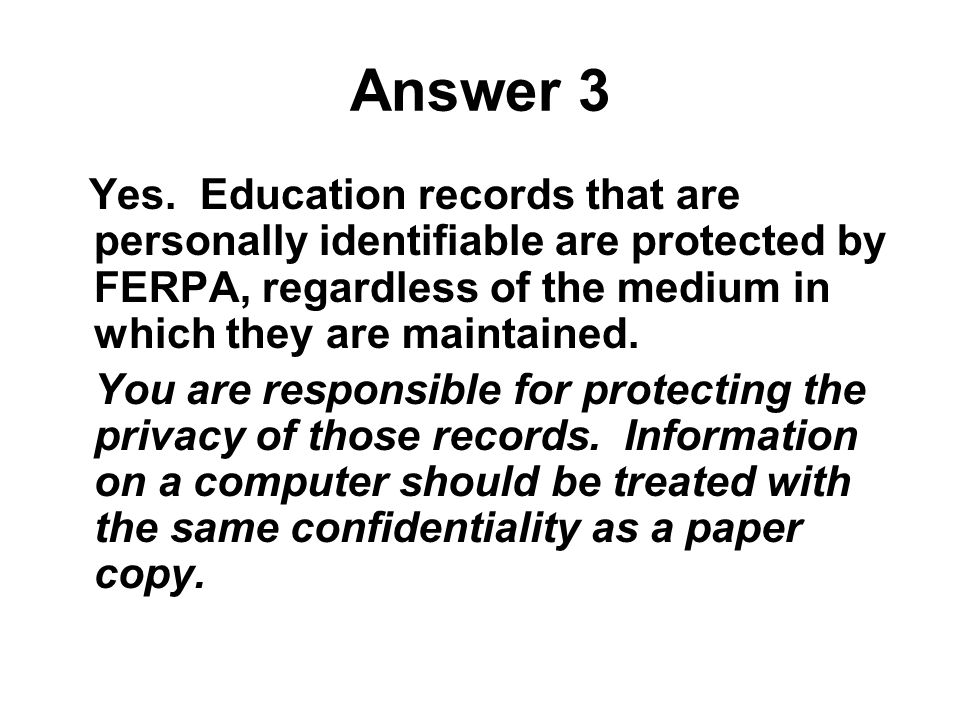 Answer 3 Yes. Education records that are personally identifiable are protected by FERPA, regardless of the medium in which they are maintained.
