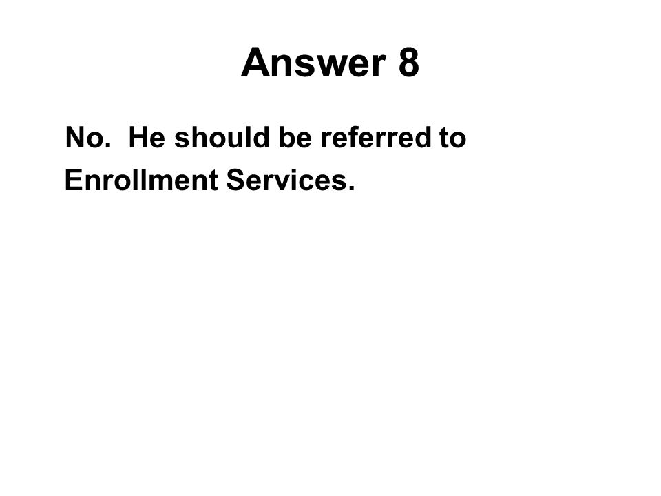 Answer 8 No. He should be referred to Enrollment Services.